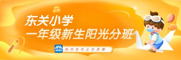 扬州发布直播│东关小学一年级新生阳光分班